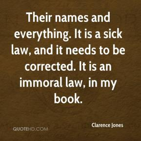 Clarence Jones - Their names and everything. It is a sick law, and it needs to be corrected. It is an immoral law, in my book.