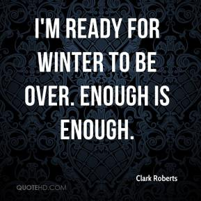 Clark Roberts - I'm ready for winter to be over. Enough is enough.