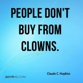 Claude C. Hopkins - People don't buy from clowns.