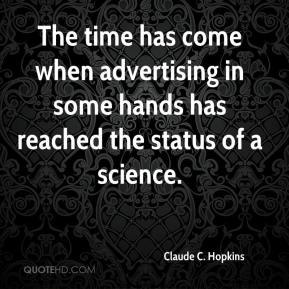 Claude C. Hopkins - The time has come when advertising in some hands has reached the status of a science.