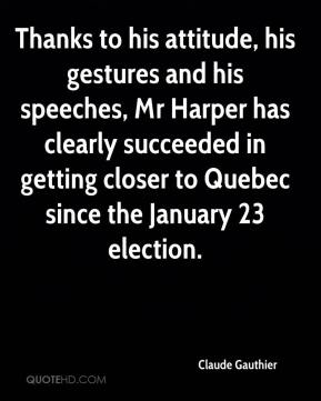 Claude Gauthier - Thanks to his attitude, his gestures and his speeches, Mr Harper has clearly succeeded in getting closer to Quebec since the January 23 election.