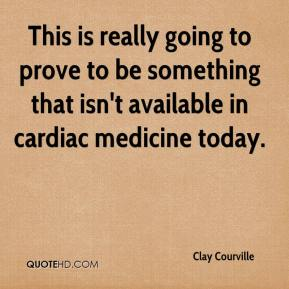 Clay Courville - This is really going to prove to be something that isn't available in cardiac medicine today.