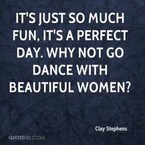 Clay Stephens - It's just so much fun, it's a perfect day. Why not go dance with beautiful women?