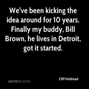 Cliff Holdread - We've been kicking the idea around for 10 years. Finally my buddy, Bill Brown, he lives in Detroit, got it started.