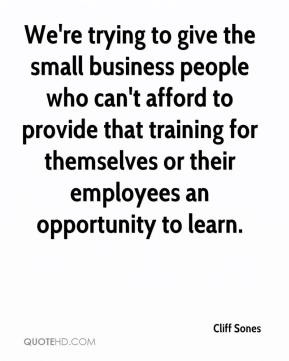 Cliff Sones - We're trying to give the small business people who can't afford to provide that training for themselves or their employees an opportunity to learn.