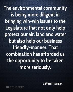 Clifford Traisman - The environmental community is being more diligent in bringing win-win issues to the Legislature that not only help protect our air, land and water but also help our business friendly-manner. That combination has afforded us the opportunity to be taken more seriously.