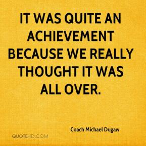 Coach Michael Dugaw - It was quite an achievement because we really thought it was all over.
