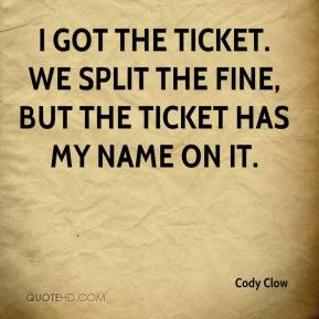 Cody Clow - I got the ticket. We split the fine, but the ticket has my name on it.