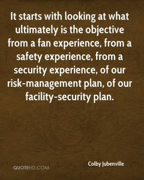 Colby Jubenville - It starts with looking at what ultimately is the objective from a fan experience, from a safety experience, from a security experience, of our risk-management plan, of our facility-security plan.