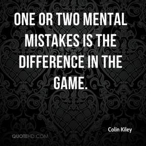 Colin Kiley - One or two mental mistakes is the difference in the game.