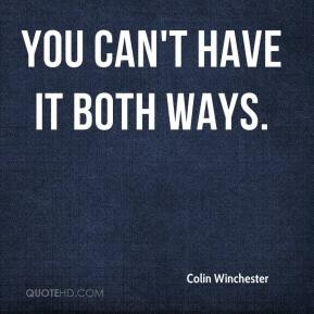 Colin Winchester - You can't have it both ways.