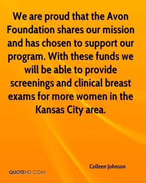 Colleen Johnson - We are proud that the Avon Foundation shares our mission and has chosen to support our program. With these funds we will be able to provide screenings and clinical breast exams for more women in the Kansas City area.