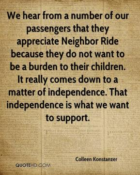 We hear from a number of our passengers that they appreciate Neighbor Ride because they do not want to be a burden to their children. It really comes down to a matter of independence. That independence is what we want to support.