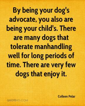 By being your dog's advocate, you also are being your child's. There are many dogs that tolerate manhandling well for long periods of time. There are very few dogs that enjoy it.