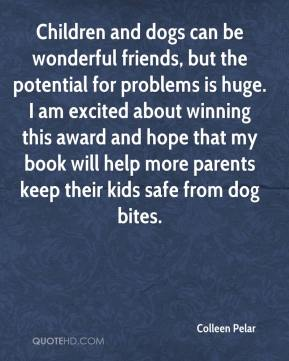 Children and dogs can be wonderful friends, but the potential for problems is huge. I am excited about winning this award and hope that my book will help more parents keep their kids safe from dog bites.