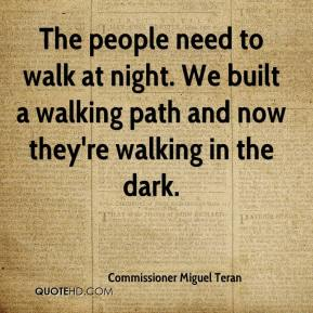 Commissioner Miguel Teran - The people need to walk at night. We built a walking path and now they're walking in the dark.