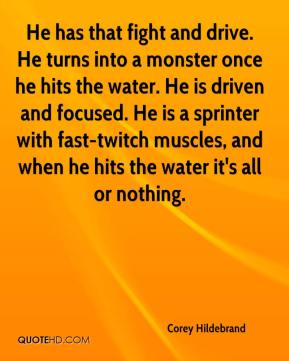 Corey Hildebrand - He has that fight and drive. He turns into a monster once he hits the water. He is driven and focused. He is a sprinter with fast-twitch muscles, and when he hits the water it's all or nothing.