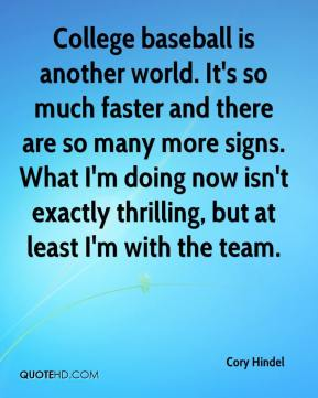 Cory Hindel - College baseball is another world. It's so much faster and there are so many more signs. What I'm doing now isn't exactly thrilling, but at least I'm with the team.