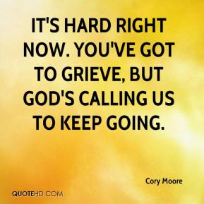 Cory Moore - It's hard right now. You've got to grieve, but God's calling us to keep going.