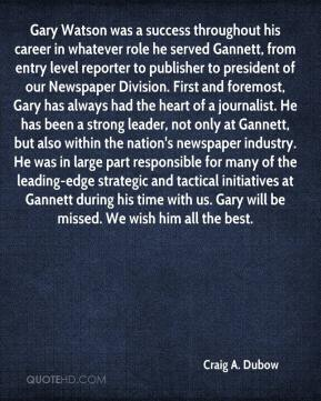 Craig A. Dubow - Gary Watson was a success throughout his career in whatever role he served Gannett, from entry level reporter to publisher to president of our Newspaper Division. First and foremost, Gary has always had the heart of a journalist. He has been a strong leader, not only at Gannett, but also within the nation's newspaper industry. He was in large part responsible for many of the leading-edge strategic and tactical initiatives at Gannett during his time with us. Gary will be missed. We wish him all the best.