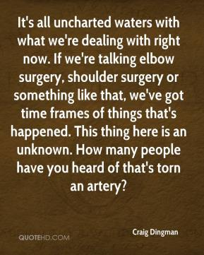 Craig Dingman - It's all uncharted waters with what we're dealing with right now. If we're talking elbow surgery, shoulder surgery or something like that, we've got time frames of things that's happened. This thing here is an unknown. How many people have you heard of that's torn an artery?