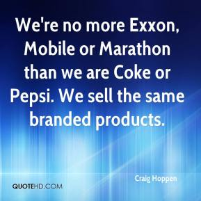 Craig Hoppen - We're no more Exxon, Mobile or Marathon than we are Coke or Pepsi. We sell the same branded products.