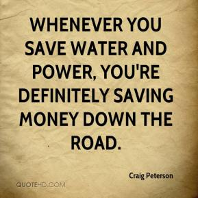 Craig Peterson - Whenever you save water and power, you're definitely saving money down the road.