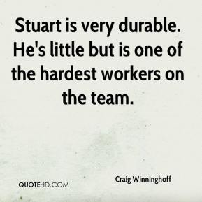 Craig Winninghoff - Stuart is very durable. He's little but is one of the hardest workers on the team.