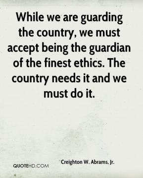 While we are guarding the country, we must accept being the guardian of the finest ethics. The country needs it and we must do it.