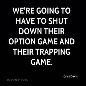 Criss Davis - We're going to have to shut down their option game and their trapping game.