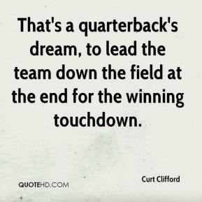 Curt Clifford - That's a quarterback's dream, to lead the team down the field at the end for the winning touchdown.