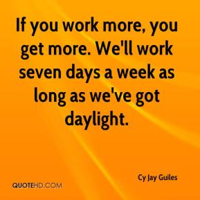 Cy Jay Guiles - If you work more, you get more. We'll work seven days a week as long as we've got daylight.
