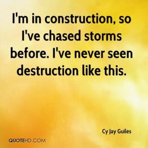 Cy Jay Guiles - I'm in construction, so I've chased storms before. I've never seen destruction like this.
