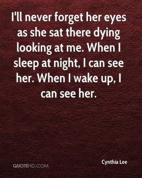 Cynthia Lee - I'll never forget her eyes as she sat there dying looking at me. When I sleep at night, I can see her. When I wake up, I can see her.