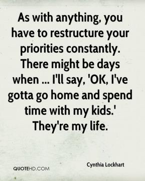 Cynthia Lockhart - As with anything, you have to restructure your priorities constantly. There might be days when ... I'll say, 'OK, I've gotta go home and spend time with my kids.' They're my life.