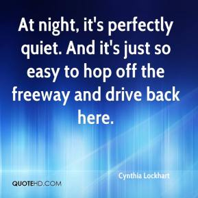 Cynthia Lockhart - At night, it's perfectly quiet. And it's just so easy to hop off the freeway and drive back here.
