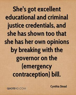 Cynthia Stead - She's got excellent educational and criminal justice credentials, and she has shown too that she has her own opinions by breaking with the governor on the (emergency contraception) bill.