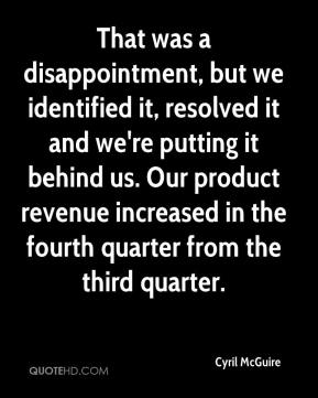 Cyril McGuire - That was a disappointment, but we identified it, resolved it and we're putting it behind us. Our product revenue increased in the fourth quarter from the third quarter.