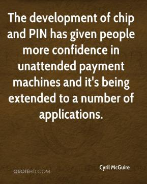 Cyril McGuire - The development of chip and PIN has given people more confidence in unattended payment machines and it's being extended to a number of applications.