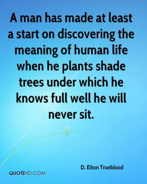 D. Elton Trueblood - A man has made at least a start on discovering the meaning of human life when he plants shade trees under which he knows full well he will never sit.