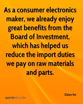 Daizo Ito - As a consumer electronics maker, we already enjoy great benefits from the Board of Investment, which has helped us reduce the import duties we pay on raw materials and parts.