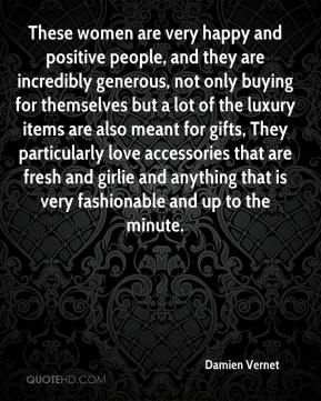 Damien Vernet - These women are very happy and positive people, and they are incredibly generous, not only buying for themselves but a lot of the luxury items are also meant for gifts, They particularly love accessories that are fresh and girlie and anything that is very fashionable and up to the minute.