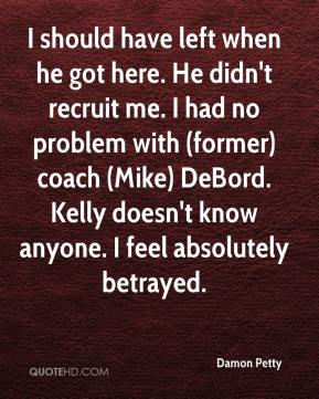 Damon Petty - I should have left when he got here. He didn't recruit me. I had no problem with (former) coach (Mike) DeBord. Kelly doesn't know anyone. I feel absolutely betrayed.