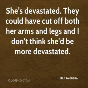 She's devastated. They could have cut off both her arms and legs and I don't think she'd be more devastated.