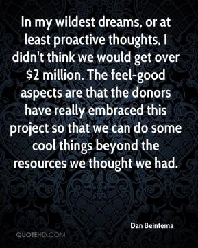 Dan Beintema - In my wildest dreams, or at least proactive thoughts, I didn't think we would get over $2 million. The feel-good aspects are that the donors have really embraced this project so that we can do some cool things beyond the resources we thought we had.