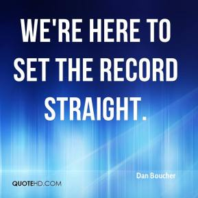 Dan Boucher - We're here to set the record straight.