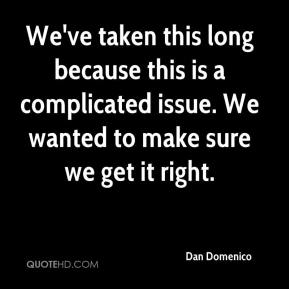 Dan Domenico - We've taken this long because this is a complicated issue. We wanted to make sure we get it right.