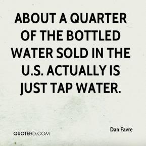 Dan Favre - About a quarter of the bottled water sold in the U.S. actually is just tap water.
