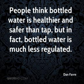 Dan Favre - People think bottled water is healthier and safer than tap, but in fact, bottled water is much less regulated.