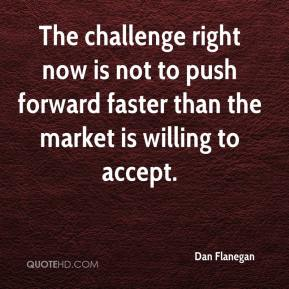 Dan Flanegan - The challenge right now is not to push forward faster than the market is willing to accept.
